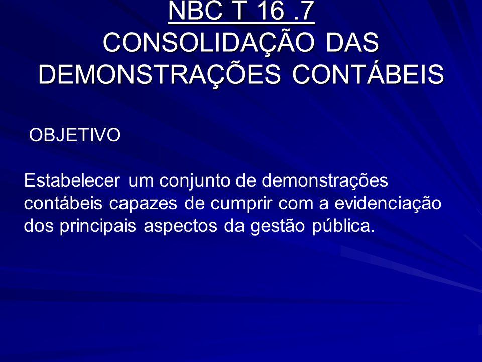 NBC T 16.7 CONSOLIDAÇÃO DAS DEMONSTRAÇÕES CONTÁBEIS OBJETIVO Estabelecer um conjunto de demonstrações contábeis capazes de cumprir com a evidenciação