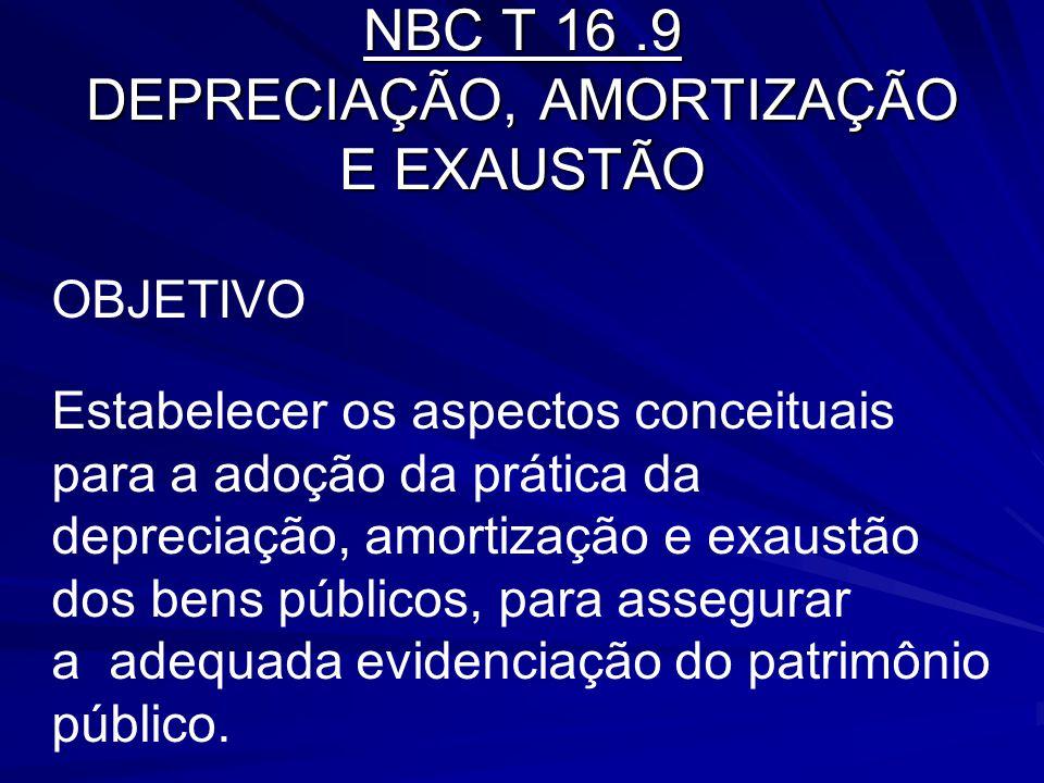 NBC T 16.9 DEPRECIAÇÃO, AMORTIZAÇÃO E EXAUSTÃO OBJETIVO Estabelecer os aspectos conceituais para a adoção da prática da depreciação, amortização e exa