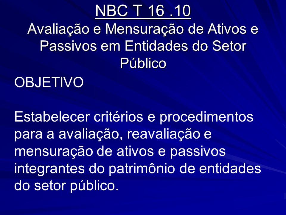 NBC T 16.10 Avaliação e Mensuração de Ativos e Passivos em Entidades do Setor Público OBJETIVO Estabelecer critérios e procedimentos para a avaliação,