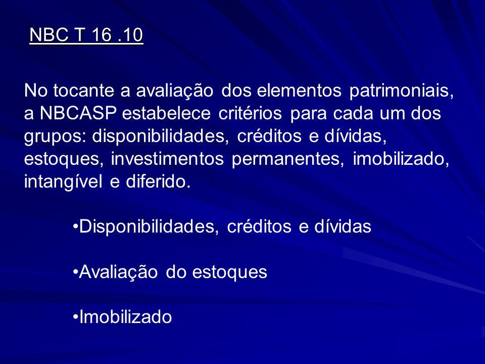 NBC T 16.10 No tocante a avaliação dos elementos patrimoniais, a NBCASP estabelece critérios para cada um dos grupos: disponibilidades, créditos e dív
