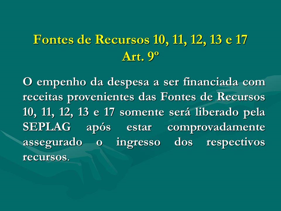 Fontes de Recursos 10, 11, 12, 13 e 17 Art. 9º O empenho da despesa a ser financiada com receitas provenientes das Fontes de Recursos 10, 11, 12, 13 e
