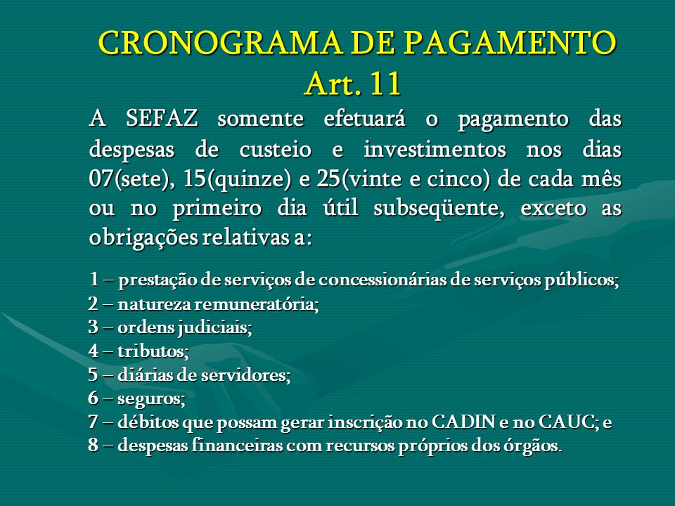 CRONOGRAMA DE PAGAMENTO Art. 11 CRONOGRAMA DE PAGAMENTO Art. 11 A SEFAZ somente efetuará o pagamento das despesas de custeio e investimentos nos dias