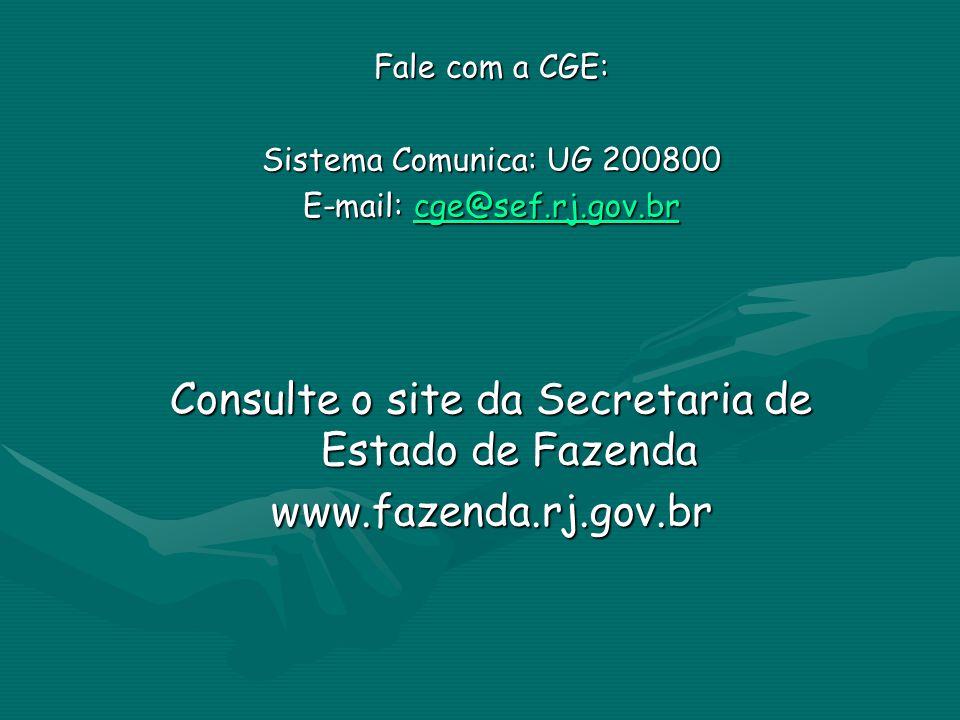 Fale com a CGE: Sistema Comunica: UG 200800 E-mail: cge@sef.rj.gov.br cge@sef.rj.gov.br Consulte o site da Secretaria de Estado de Fazenda www.fazenda