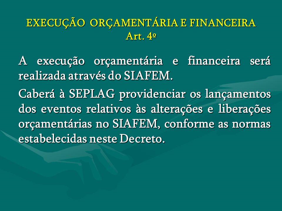 EXECUÇÃO ORÇAMENTÁRIA E FINANCEIRA Art. 4º A execução orçamentária e financeira será realizada através do SIAFEM. Caberá à SEPLAG providenciar os lanç