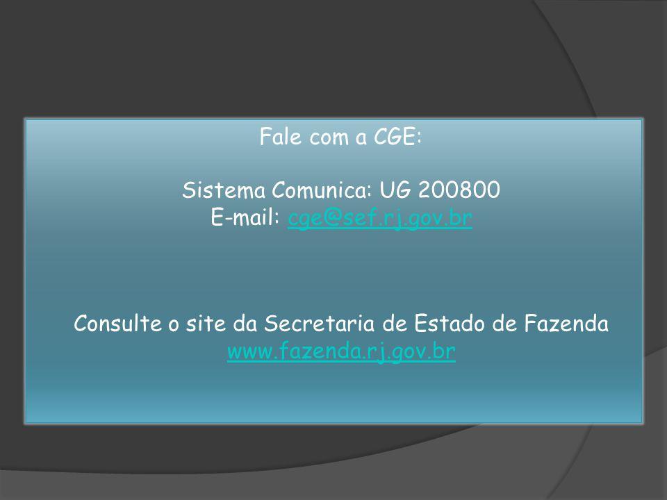 Fale com a CGE: Sistema Comunica: UG 200800 E-mail: cge@sef.rj.gov.brcge@sef.rj.gov.br Consulte o site da Secretaria de Estado de Fazenda www.fazenda.rj.gov.br