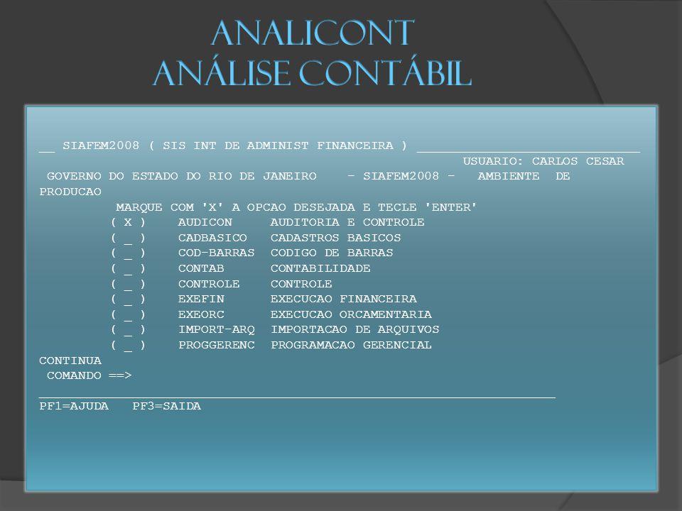 __ SIAFEM2008 ( SIS INT DE ADMINIST FINANCEIRA ) _____________________________ USUARIO: CARLOS CESAR GOVERNO DO ESTADO DO RIO DE JANEIRO - SIAFEM2008 - AMBIENTE DE PRODUCAO MARQUE COM X A OPCAO DESEJADA E TECLE ENTER ( X ) AUDICON AUDITORIA E CONTROLE ( _ ) CADBASICO CADASTROS BASICOS ( _ ) COD-BARRAS CODIGO DE BARRAS ( _ ) CONTAB CONTABILIDADE ( _ ) CONTROLE CONTROLE ( _ ) EXEFIN EXECUCAO FINANCEIRA ( _ ) EXEORC EXECUCAO ORCAMENTARIA ( _ ) IMPORT-ARQ IMPORTACAO DE ARQUIVOS ( _ ) PROGGERENC PROGRAMACAO GERENCIAL CONTINUA COMANDO ==> ___________________________________________________________________ PF1=AJUDA PF3=SAIDA