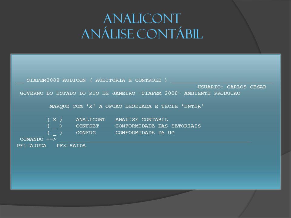 __ SIAFEM2008-AUDICON ( AUDITORIA E CONTROLE ) _______________________________ USUARIO: CARLOS CESAR GOVERNO DO ESTADO DO RIO DE JANEIRO -SIAFEM 2008- AMBIENTE PRODUCAO MARQUE COM X A OPCAO DESEJADA E TECLE ENTER' ( X ) ANALICONT ANALISE CONTABIL ( _ ) CONFSET CONFORMIDADE DAS SETORIAIS ( _ ) CONFUG CONFORMIDADE DA UG COMANDO ==> __________________________________________________________ PF1=AJUDA PF3=SAIDA