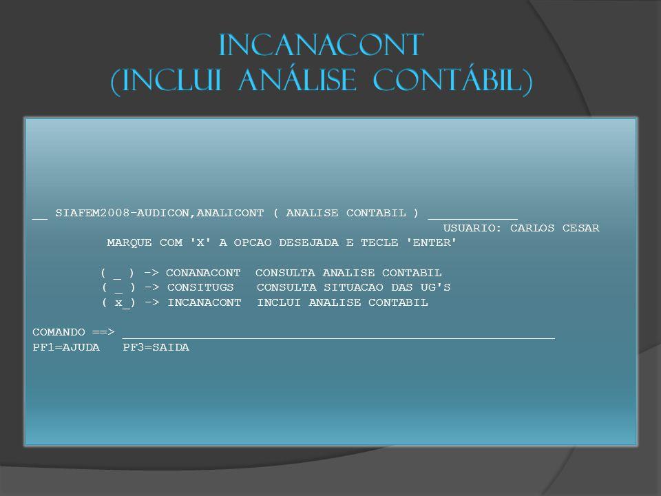 __ SIAFEM2008-AUDICON,ANALICONT ( ANALISE CONTABIL ) ____________ USUARIO: CARLOS CESAR MARQUE COM X A OPCAO DESEJADA E TECLE ENTER ( _ ) -> CONANACONT CONSULTA ANALISE CONTABIL ( _ ) -> CONSITUGS CONSULTA SITUACAO DAS UG S ( x_) -> INCANACONT INCLUI ANALISE CONTABIL COMANDO ==> __________________________________________________________ PF1=AJUDA PF3=SAIDA