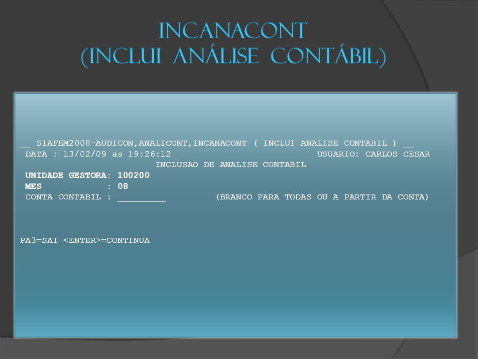 __ SIAFEM2008-AUDICON,ANALICONT,INCANACONT ( INCLUI ANALISE CONTABIL ) __ DATA : 13/02/09 as 19:26:12 USUARIO: CARLOS CESAR INCLUSAO DE ANALISE CONTABIL UNIDADE GESTORA: 100200 MES : 08 CONTA CONTABIL : _________ (BRANCO PARA TODAS OU A PARTIR DA CONTA) PA3=SAI =CONTINUA