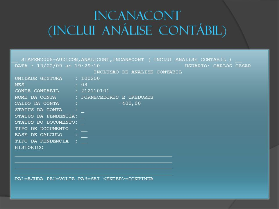 __ SIAFEM2008-AUDICON,ANALICONT,INCANACONT ( INCLUI ANALISE CONTABIL ) __ DATA : 13/02/09 as 19:29:10 USUARIO: CARLOS CESAR INCLUSAO DE ANALISE CONTABIL UNIDADE GESTORA : 100200 MES : 08 CONTA CONTABIL : 212110101 NOME DA CONTA : FORNECEDORES E CREDORES SALDO DA CONTA : -400,00 STATUS DA CONTA : _ STATUS DA PENDENCIA: _ STATUS DO DOCUMENTO: _ TIPO DE DOCUMENTO : __ BASE DE CALCULO : __ TIPO DA PENDENCIA : __ HISTORICO __________________________________________________ PA1=AJUDA PA2=VOLTA PA3=SAI =CONTINUA