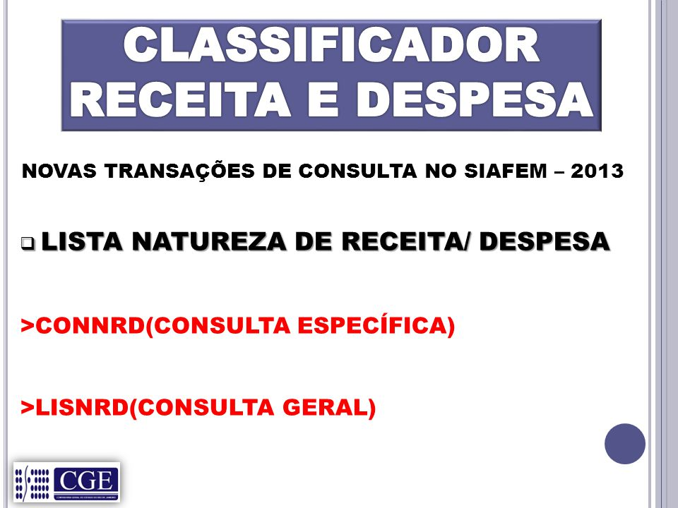 NOVAS TRANSAÇÕES DE CONSULTA NO SIAFEM – 2013  LISTA NATUREZA DE RECEITA/ DESPESA >CONNRD(CONSULTA ESPECÍFICA) >LISNRD(CONSULTA GERAL)