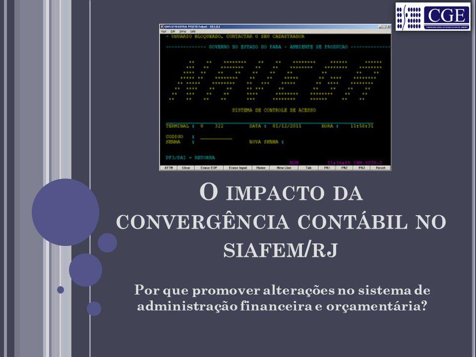 O IMPACTO DA CONVERGÊNCIA CONTÁBIL NO SIAFEM / RJ Por que promover alterações no sistema de administração financeira e orçamentária?
