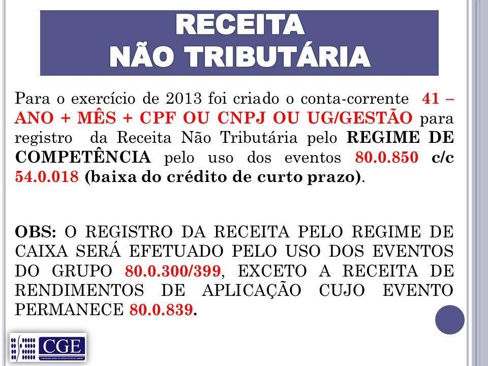 Para o exercício de 2013 foi criado o conta-corrente 41 – ANO + MÊS + CPF OU CNPJ OU UG/GESTÃO para registro da Receita Não Tributária pelo REGIME DE COMPETÊNCIA pelo uso dos eventos 80.0.850 c/c 54.0.018 (baixa do crédito de curto prazo).