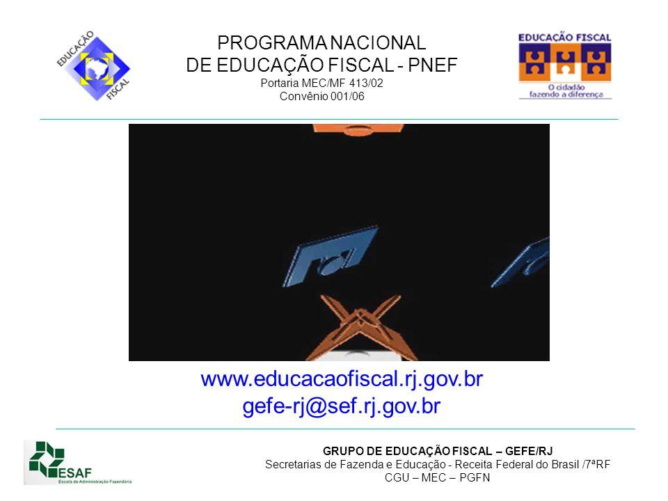 PROGRAMA NACIONAL DE EDUCAÇÃO FISCAL - PNEF Portaria MEC/MF 413/02 Convênio 001/06 GRUPO DE EDUCAÇÃO FISCAL – GEFE/RJ Secretarias de Fazenda e Educação - Receita Federal do Brasil /7ªRF CGU – MEC – PGFN GRUPO DE EDUCAÇÃO FISCAL – GEFE/RJ PROGRAMA DE EDUCAÇÃO FISCAL – PEF/RJ Secretaria Estadual de Fazenda; Secretaria Estadual de Educação; Receita Federal do Brasil/7 a RF; Controladoria Geral da União – CGU-RJ; Procuradoria Geral da Fazenda Nacional – PRFN/RJ; Ministério de Educação – ReMEC-/RJ; Escola de Administração Fazendária – CentrESAF-RJ.