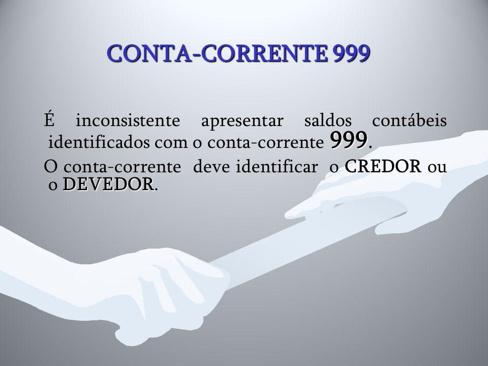 CONTA-CORRENTE 999 999 É inconsistente apresentar saldos contábeis identificados com o conta-corrente 999. CREDOR DEVEDOR O conta-corrente deve identi