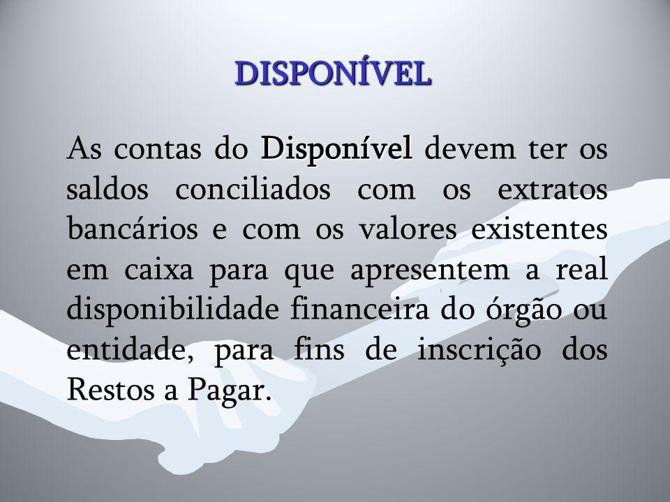 DISPONÍVEL DISPONÍVEL Disponível As contas do Disponível devem ter os saldos conciliados com os extratos bancários e com os valores existentes em caix