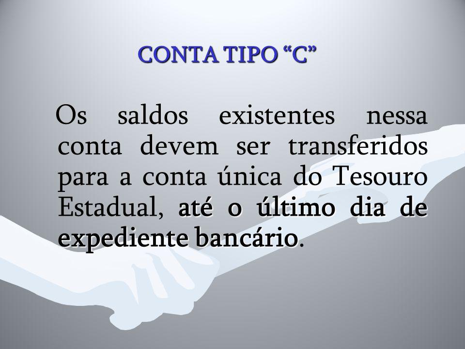 """CONTA TIPO """"C"""" até o último dia de expediente bancário Os saldos existentes nessa conta devem ser transferidos para a conta única do Tesouro Estadual,"""