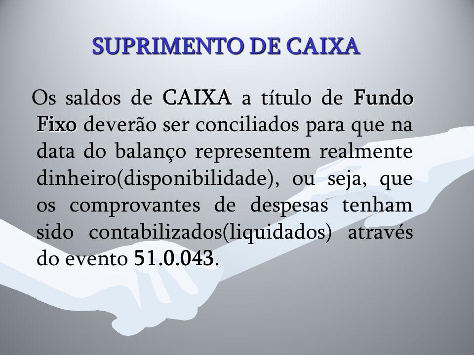 SUPRIMENTO DE CAIXA CAIXAFundo Fixo 51.0.043 Os saldos de CAIXA a título de Fundo Fixo deverão ser conciliados para que na data do balanço representem