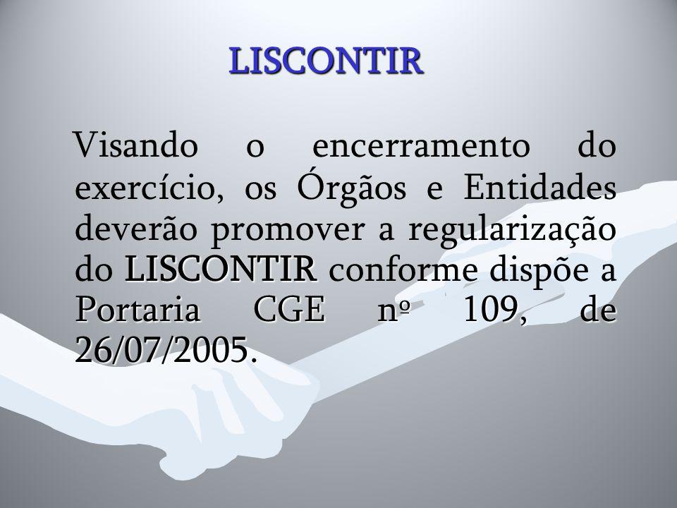 LISCONTIR LISCONTIR Portaria CGE nº 109, de 26/07/2005. Visando o encerramento do exercício, os Órgãos e Entidades deverão promover a regularização do
