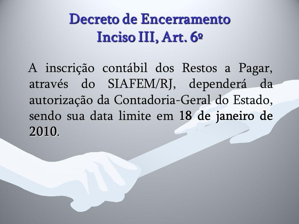 Decreto de Encerramento Inciso III, Art. 6º 18 de janeiro de 2010. A inscrição contábil dos Restos a Pagar, através do SIAFEM/RJ, dependerá da autoriz