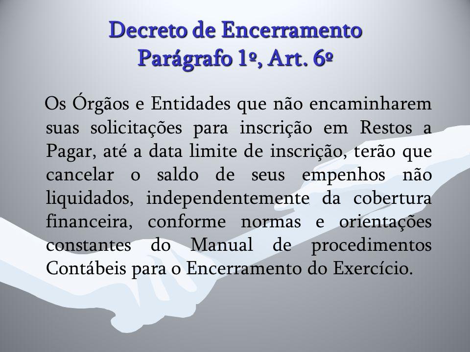 Decreto de Encerramento Parágrafo 1º, Art. 6º Os Órgãos e Entidades que não encaminharem suas solicitações para inscrição em Restos a Pagar, até a dat