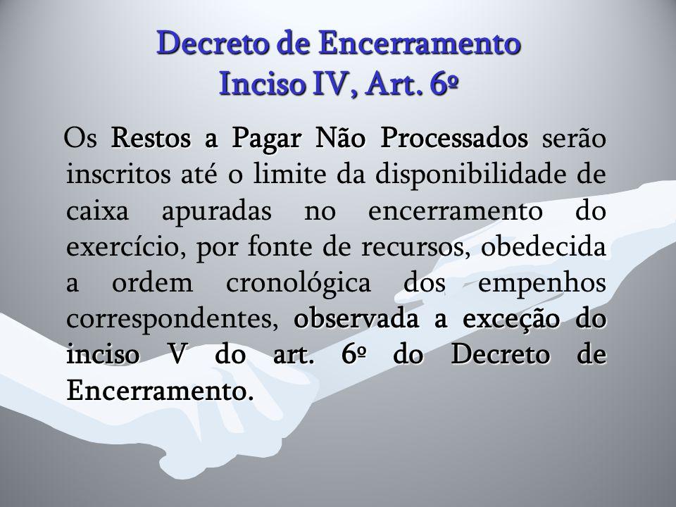 Decreto de Encerramento Inciso IV, Art. 6º Restos a Pagar Não Processados observada a exceção do inciso V do art. 6º do Decreto de Encerramento. Os Re