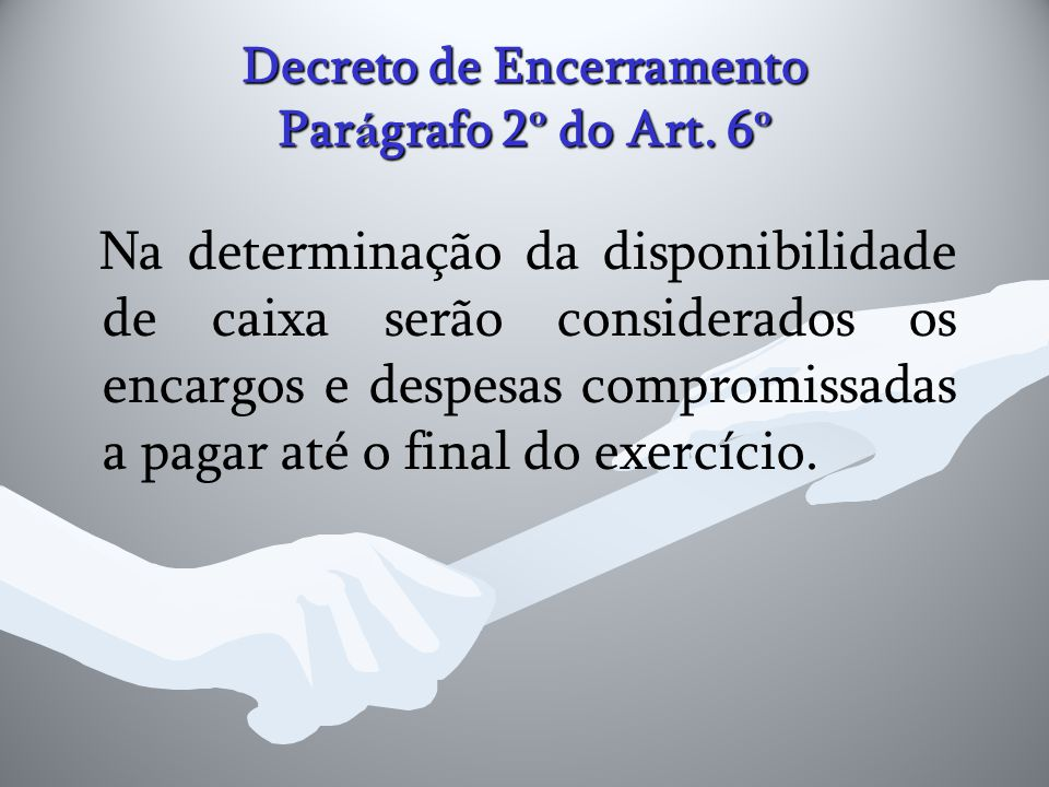 Decreto de Encerramento Par á grafo 2 º do Art. 6 º Na determinação da disponibilidade de caixa serão considerados os encargos e despesas compromissad