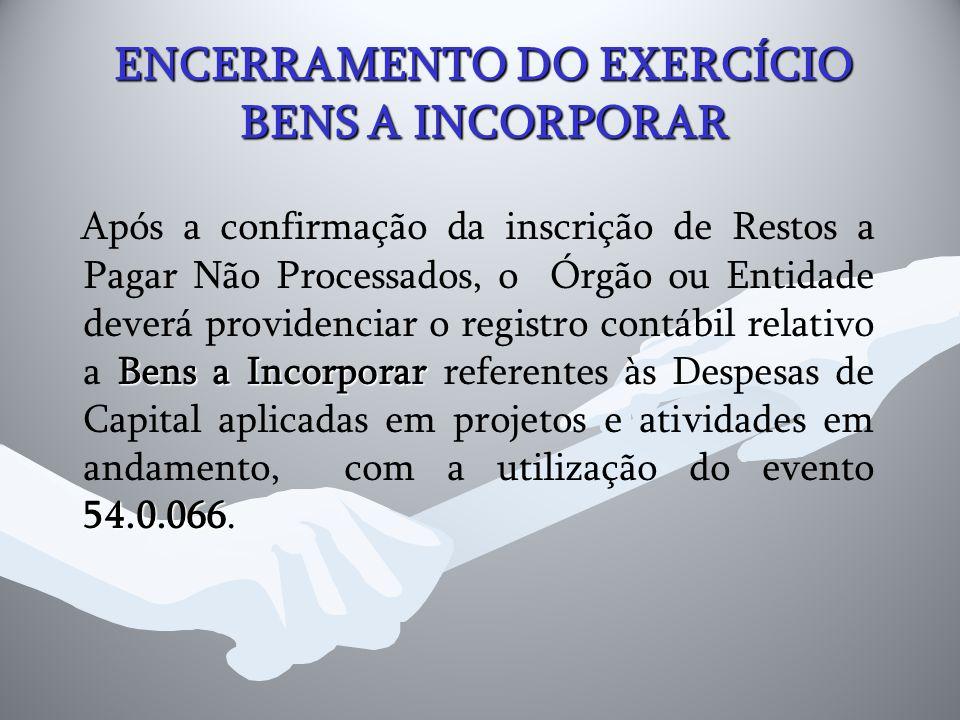 ENCERRAMENTO DO EXERCÍCIO BENS A INCORPORAR Bens a Incorporar 54.0.066 Após a confirmação da inscrição de Restos a Pagar Não Processados, o Órgão ou E