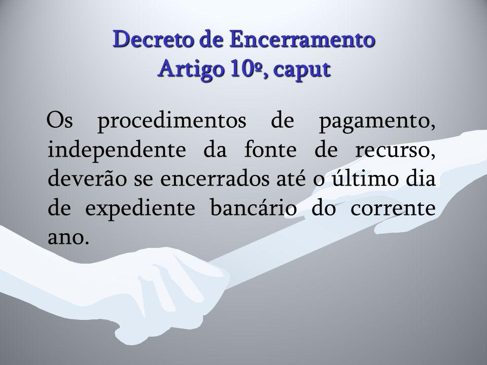 Decreto de Encerramento Artigo 10º, caput Os procedimentos de pagamento, independente da fonte de recurso, deverão se encerrados até o último dia de e