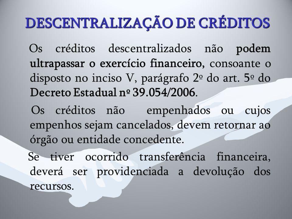 DESCENTRALIZAÇÃO DE CRÉDITOS Os créditos descentralizados não podem ultrapassar o exercício financeiro, consoante o disposto no inciso V, parágrafo 2º