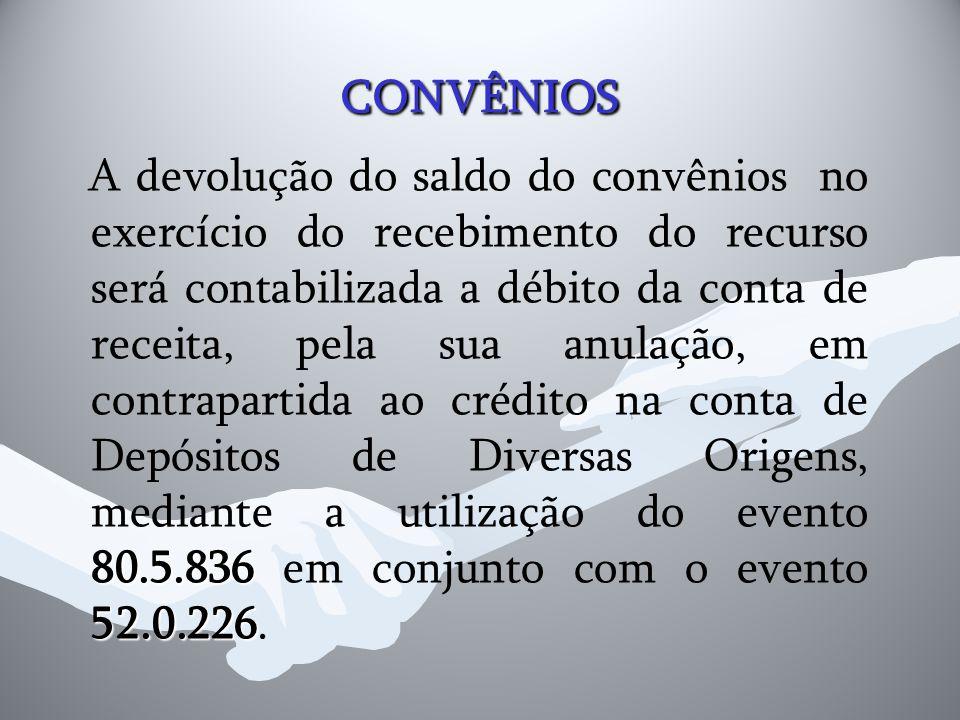 CONVÊNIOS 80.5.836 52.0.226 A devolução do saldo do convênios no exercício do recebimento do recurso será contabilizada a débito da conta de receita,