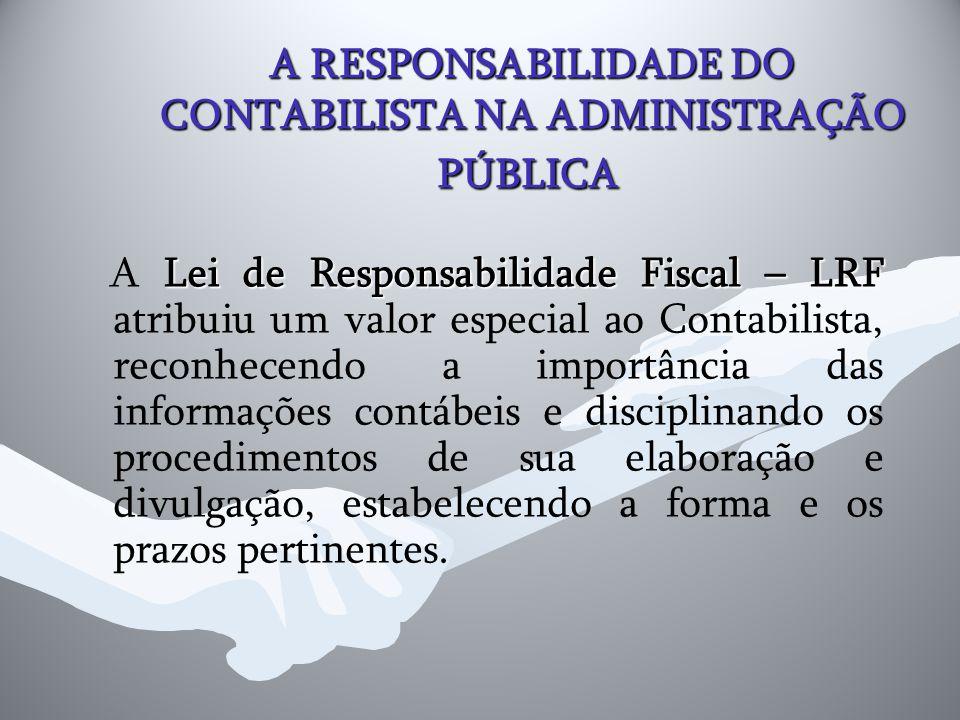 A RESPONSABILIDADE DO CONTABILISTA NA ADMINISTRAÇÃO PÚBLICA Lei de Responsabilidade Fiscal – LRF A Lei de Responsabilidade Fiscal – LRF atribuiu um va
