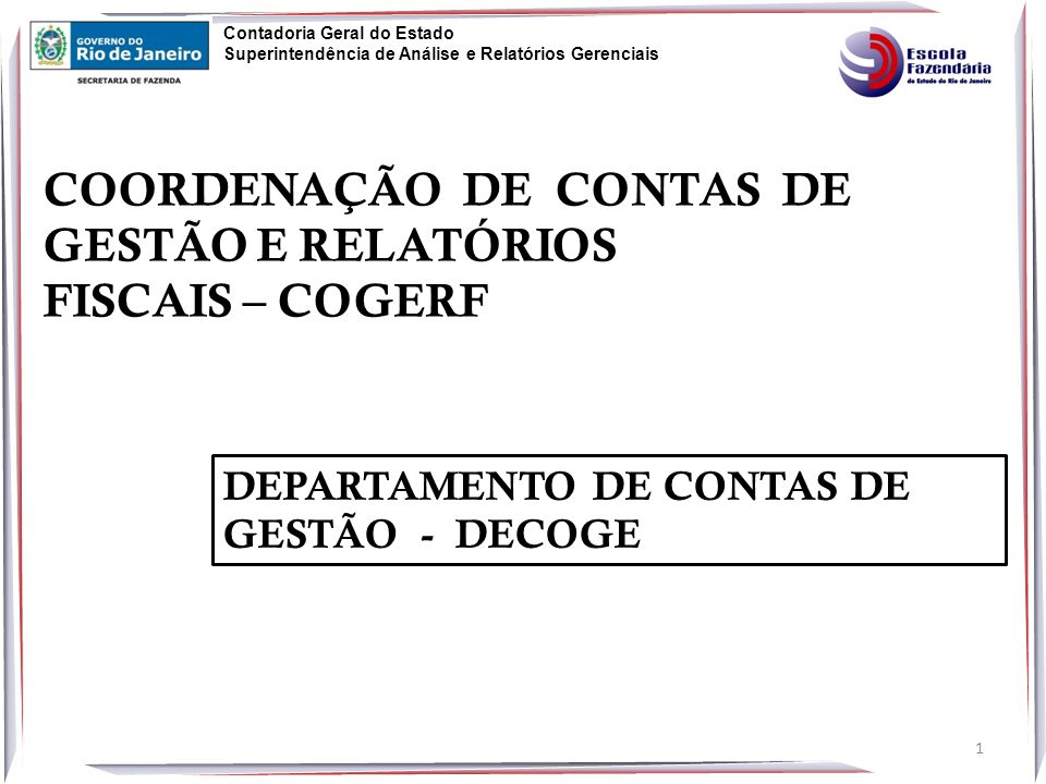 COORDENAÇÃO DE CONTAS DE GESTÃO E RELATÓRIOS FISCAIS – COGERF Contadoria Geral do Estado Superintendência de Análise e Relatórios Gerenciais DEPARTAMENTO DE CONTAS DE GESTÃO - DECOGE 1
