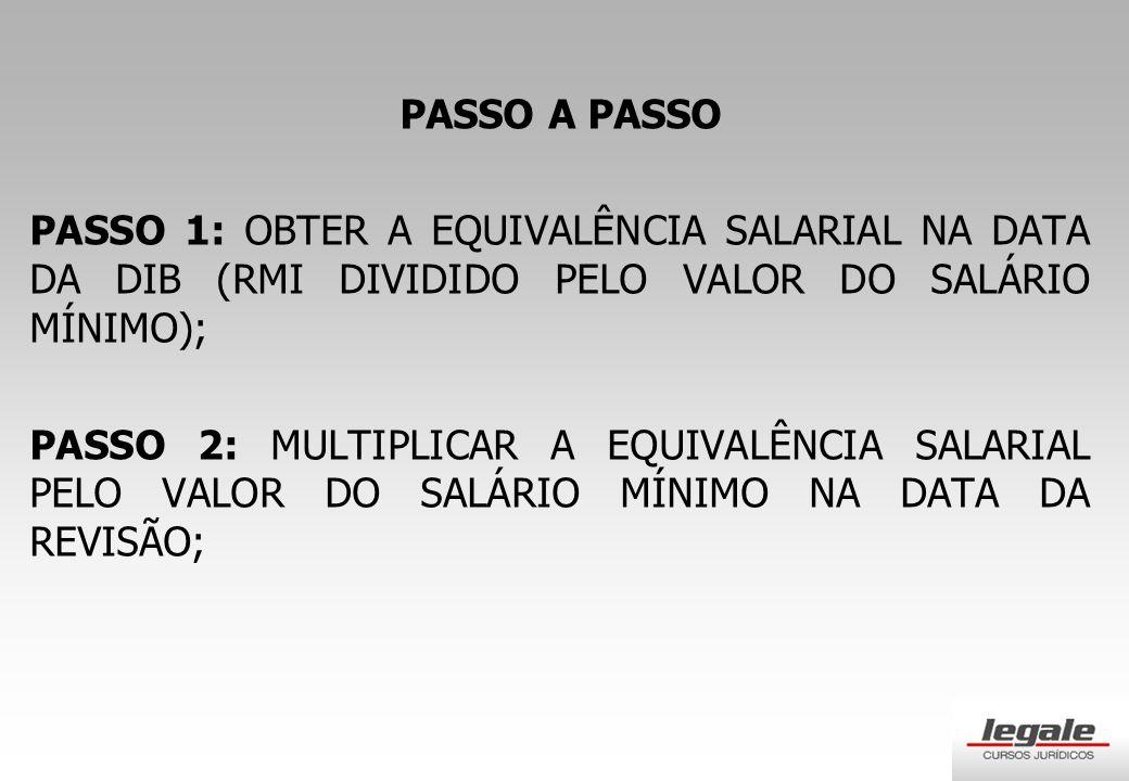 PASSO A PASSO PASSO 1: OBTER A EQUIVALÊNCIA SALARIAL NA DATA DA DIB (RMI DIVIDIDO PELO VALOR DO SALÁRIO MÍNIMO); PASSO 2: MULTIPLICAR A EQUIVALÊNCIA SALARIAL PELO VALOR DO SALÁRIO MÍNIMO NA DATA DA REVISÃO;