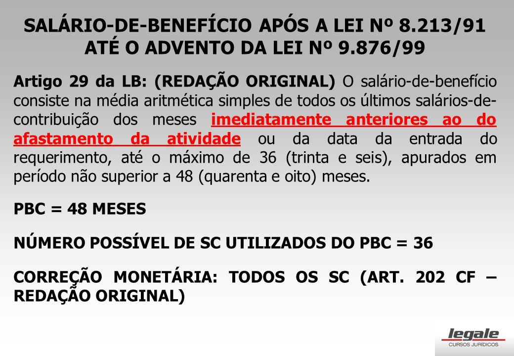 SALÁRIO-DE-BENEFÍCIO APÓS A LEI Nº 8.213/91 ATÉ O ADVENTO DA LEI Nº 9.876/99 Artigo 29 da LB: (REDAÇÃO ORIGINAL) O salário-de-benefício consiste na média aritmética simples de todos os últimos salários-de- contribuição dos meses imediatamente anteriores ao do afastamento da atividade ou da data da entrada do requerimento, até o máximo de 36 (trinta e seis), apurados em período não superior a 48 (quarenta e oito) meses.