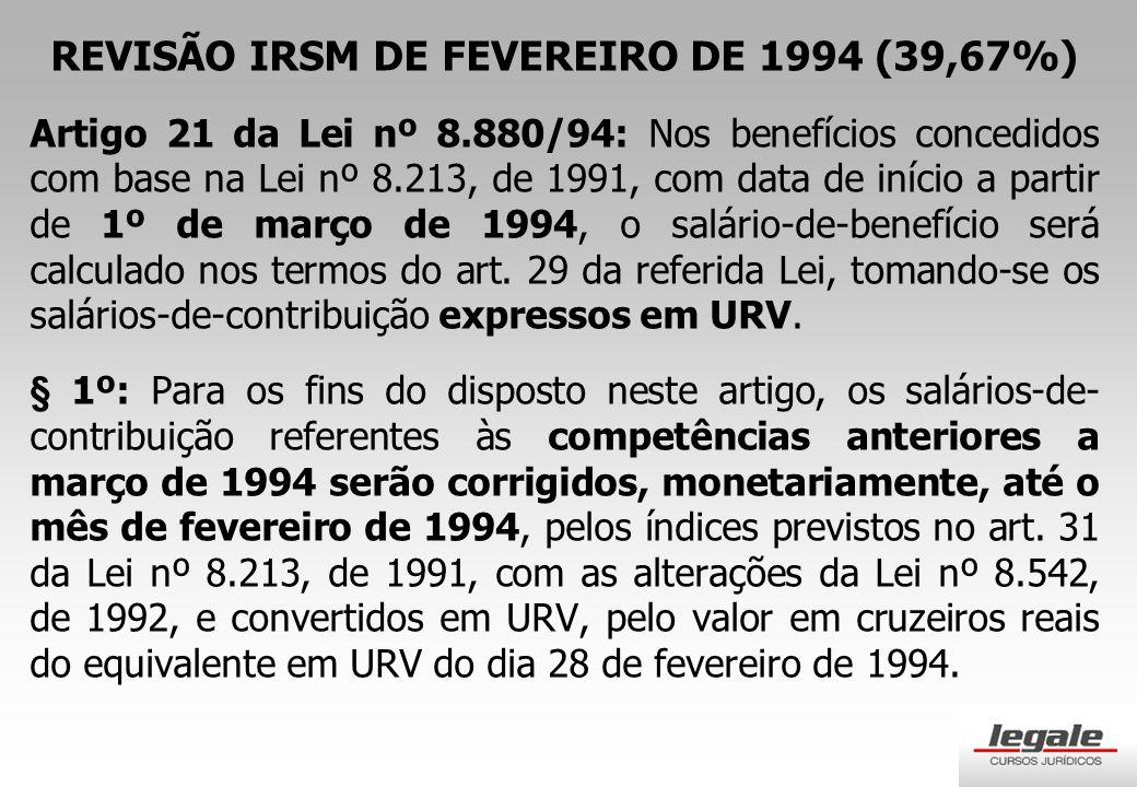 REVISÃO IRSM DE FEVEREIRO DE 1994 (39,67%) Artigo 21 da Lei nº 8.880/94: Nos benefícios concedidos com base na Lei nº 8.213, de 1991, com data de início a partir de 1º de março de 1994, o salário-de-benefício será calculado nos termos do art.