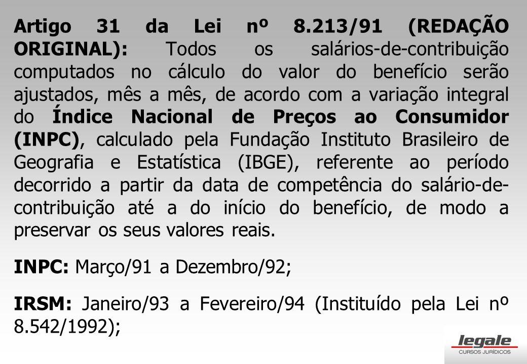 Artigo 31 da Lei nº 8.213/91 (REDAÇÃO ORIGINAL): Todos os salários-de-contribuição computados no cálculo do valor do benefício serão ajustados, mês a mês, de acordo com a variação integral do Índice Nacional de Preços ao Consumidor (INPC), calculado pela Fundação Instituto Brasileiro de Geografia e Estatística (IBGE), referente ao período decorrido a partir da data de competência do salário-de- contribuição até a do início do benefício, de modo a preservar os seus valores reais.