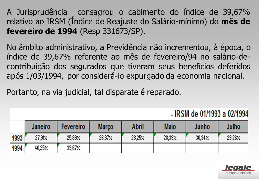 A Jurisprudência consagrou o cabimento do índice de 39,67% relativo ao IRSM (Índice de Reajuste do Salário-mínimo) do mês de fevereiro de 1994 (Resp 331673/SP).