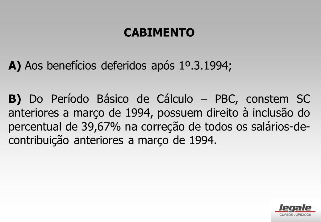 CABIMENTO A) Aos benefícios deferidos após 1º.3.1994; B) Do Período Básico de Cálculo – PBC, constem SC anteriores a março de 1994, possuem direito à inclusão do percentual de 39,67% na correção de todos os salários-de- contribuição anteriores a março de 1994.
