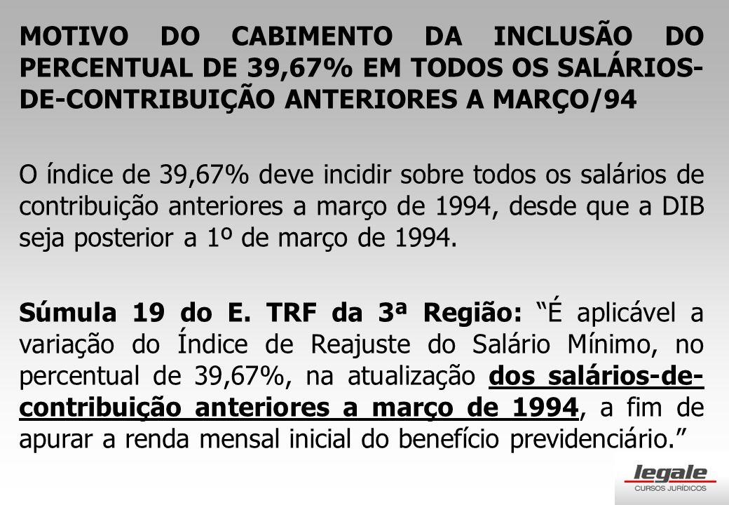 MOTIVO DO CABIMENTO DA INCLUSÃO DO PERCENTUAL DE 39,67% EM TODOS OS SALÁRIOS- DE-CONTRIBUIÇÃO ANTERIORES A MARÇO/94 O índice de 39,67% deve incidir sobre todos os salários de contribuição anteriores a março de 1994, desde que a DIB seja posterior a 1º de março de 1994.