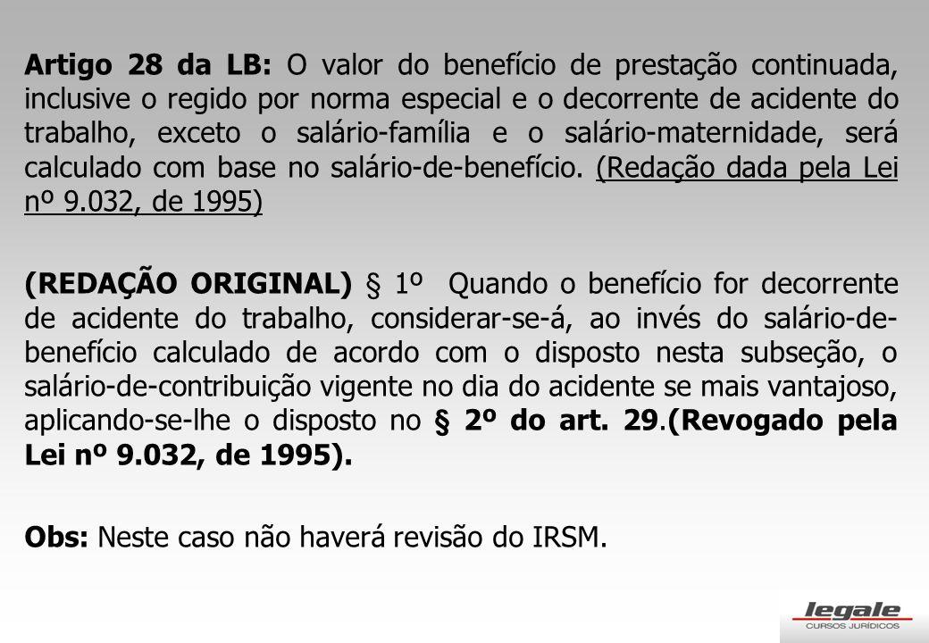 Artigo 28 da LB: O valor do benefício de prestação continuada, inclusive o regido por norma especial e o decorrente de acidente do trabalho, exceto o salário-família e o salário-maternidade, será calculado com base no salário-de-benefício.