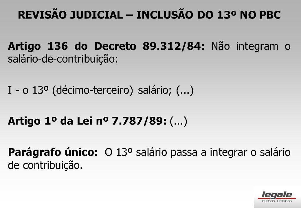 REVISÃO JUDICIAL – INCLUSÃO DO 13º NO PBC Artigo 136 do Decreto 89.312/84: Não integram o salário-de-contribuição: I - o 13º (décimo-terceiro) salário; (...) Artigo 1º da Lei nº 7.787/89: (...) Parágrafo único: O 13º salário passa a integrar o salário de contribuição.