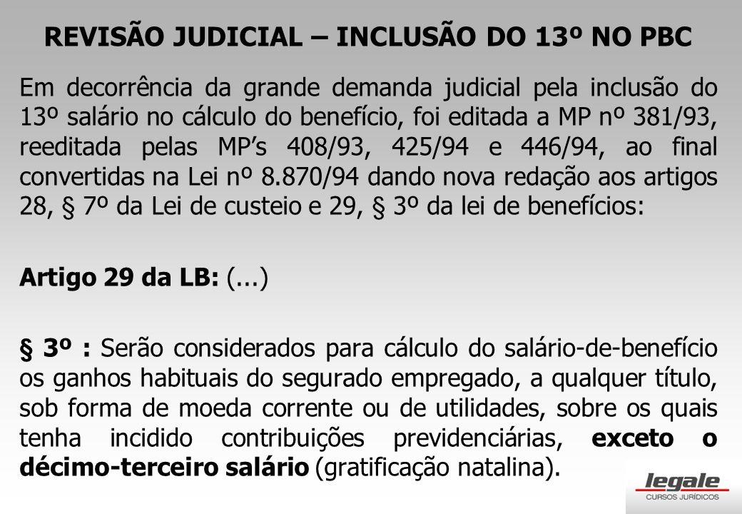 REVISÃO JUDICIAL – INCLUSÃO DO 13º NO PBC Em decorrência da grande demanda judicial pela inclusão do 13º salário no cálculo do benefício, foi editada a MP nº 381/93, reeditada pelas MP's 408/93, 425/94 e 446/94, ao final convertidas na Lei nº 8.870/94 dando nova redação aos artigos 28, § 7º da Lei de custeio e 29, § 3º da lei de benefícios: Artigo 29 da LB: (...) § 3º : Serão considerados para cálculo do salário-de-benefício os ganhos habituais do segurado empregado, a qualquer título, sob forma de moeda corrente ou de utilidades, sobre os quais tenha incidido contribuições previdenciárias, exceto o décimo-terceiro salário (gratificação natalina).