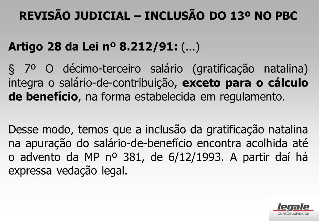 REVISÃO JUDICIAL – INCLUSÃO DO 13º NO PBC Artigo 28 da Lei nº 8.212/91: (...) § 7º O décimo-terceiro salário (gratificação natalina) integra o salário-de-contribuição, exceto para o cálculo de benefício, na forma estabelecida em regulamento.