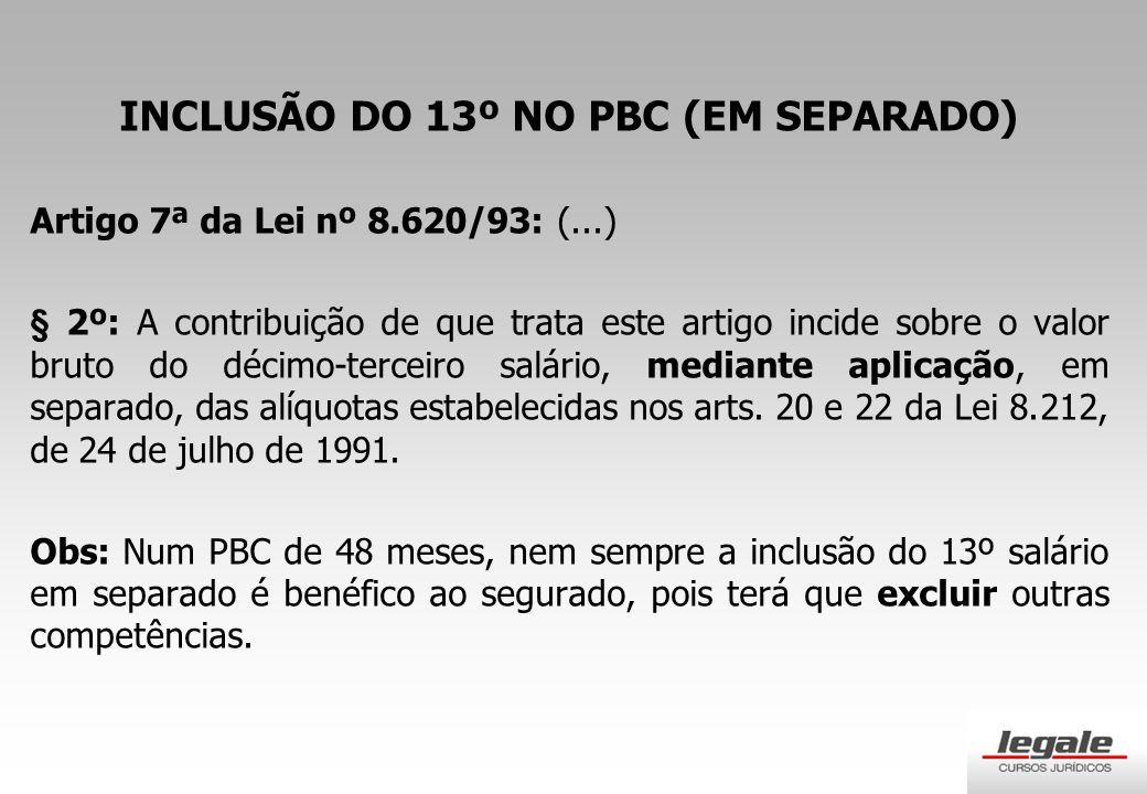 INCLUSÃO DO 13º NO PBC (EM SEPARADO) Artigo 7ª da Lei nº 8.620/93: (...) § 2º: A contribuição de que trata este artigo incide sobre o valor bruto do décimo-terceiro salário, mediante aplicação, em separado, das alíquotas estabelecidas nos arts.