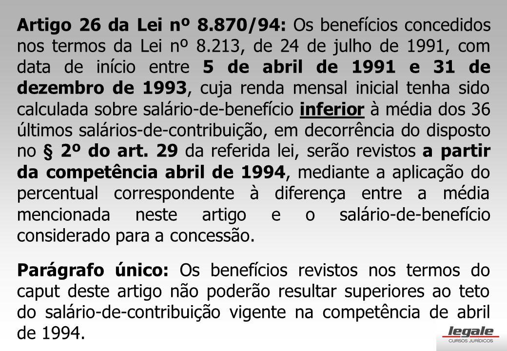 Artigo 26 da Lei nº 8.870/94: Os benefícios concedidos nos termos da Lei nº 8.213, de 24 de julho de 1991, com data de início entre 5 de abril de 1991 e 31 de dezembro de 1993, cuja renda mensal inicial tenha sido calculada sobre salário-de-benefício inferior à média dos 36 últimos salários-de-contribuição, em decorrência do disposto no § 2º do art.