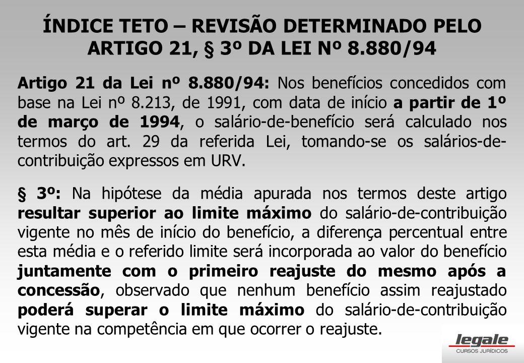 ÍNDICE TETO – REVISÃO DETERMINADO PELO ARTIGO 21, § 3º DA LEI Nº 8.880/94 Artigo 21 da Lei nº 8.880/94: Nos benefícios concedidos com base na Lei nº 8.213, de 1991, com data de início a partir de 1º de março de 1994, o salário-de-benefício será calculado nos termos do art.