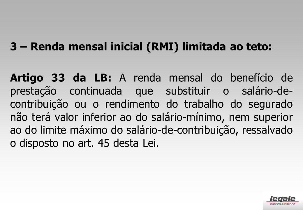 3 – Renda mensal inicial (RMI) limitada ao teto: Artigo 33 da LB: A renda mensal do benefício de prestação continuada que substituir o salário-de- contribuição ou o rendimento do trabalho do segurado não terá valor inferior ao do salário-mínimo, nem superior ao do limite máximo do salário-de-contribuição, ressalvado o disposto no art.