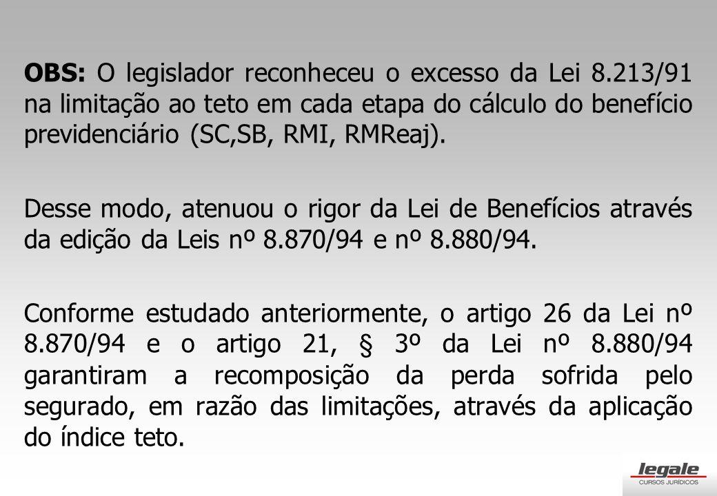 OBS: O legislador reconheceu o excesso da Lei 8.213/91 na limitação ao teto em cada etapa do cálculo do benefício previdenciário (SC,SB, RMI, RMReaj).