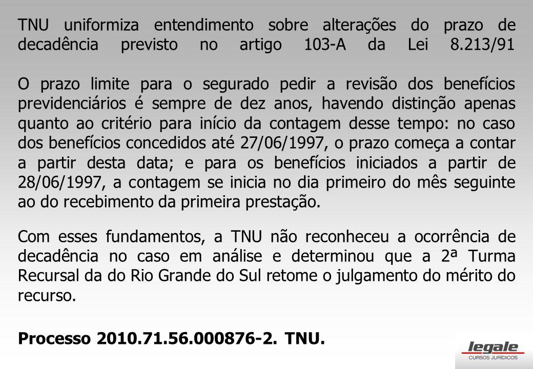TNU uniformiza entendimento sobre alterações do prazo de decadência previsto no artigo 103-A da Lei 8.213/91 O prazo limite para o segurado pedir a revisão dos benefícios previdenciários é sempre de dez anos, havendo distinção apenas quanto ao critério para início da contagem desse tempo: no caso dos benefícios concedidos até 27/06/1997, o prazo começa a contar a partir desta data; e para os benefícios iniciados a partir de 28/06/1997, a contagem se inicia no dia primeiro do mês seguinte ao do recebimento da primeira prestação.